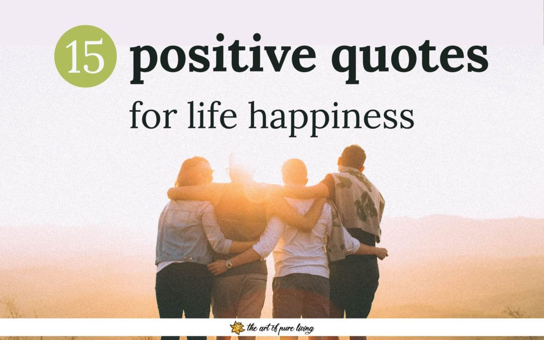 15 Positive Quotes For Life Happiness Art Of Pure Living